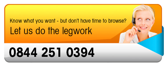 Know what you want - but don't have time to browse? Let us do the legwork - 0844 251 0394